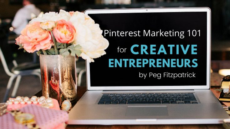Pinterest Marketing 101 for Creative Entrepreneurs | Peg Fitzpatrick